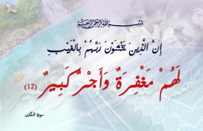 الآية الكريمة (إن الذين يخشون ربهم بالغيب لهم مغفرة و أجر كبير)
